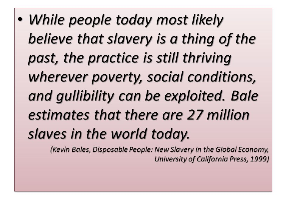 While people today most likely believe that slavery is a thing of the past, the practice is still thriving wherever poverty, social conditions, and gullibility can be exploited.