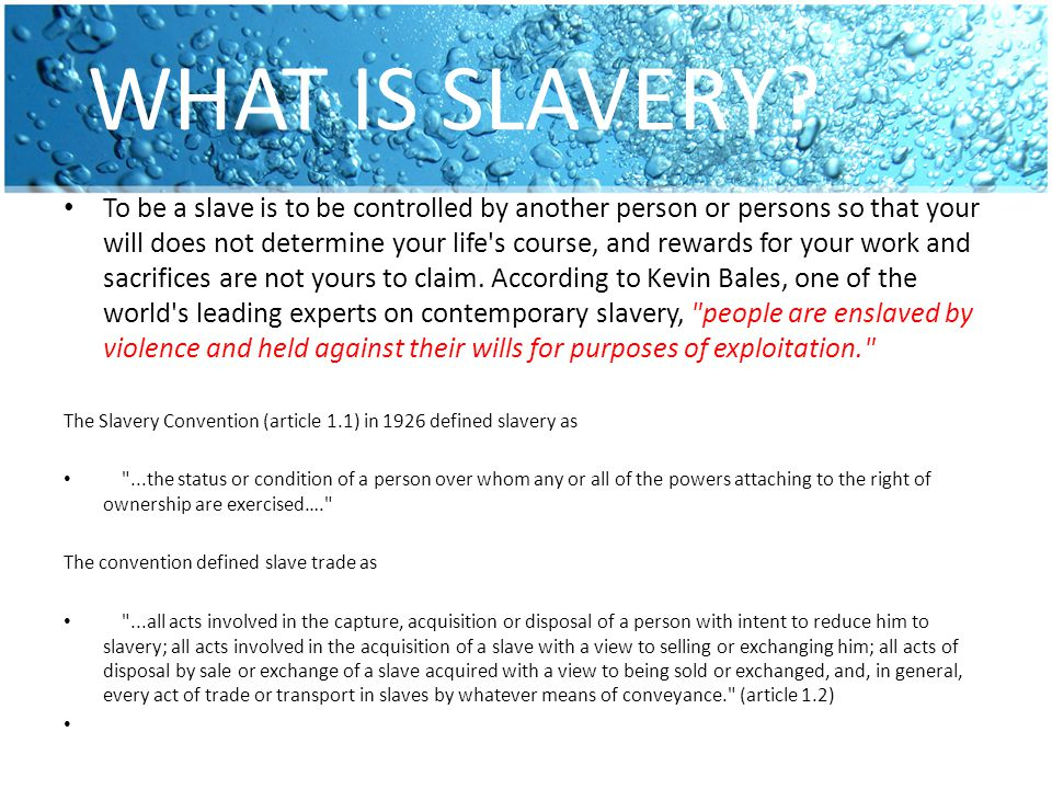 WHAT IS SLAVERY? To be a slave is to be controlled by another person or persons so that your will does not determine your life's course, and rewards f