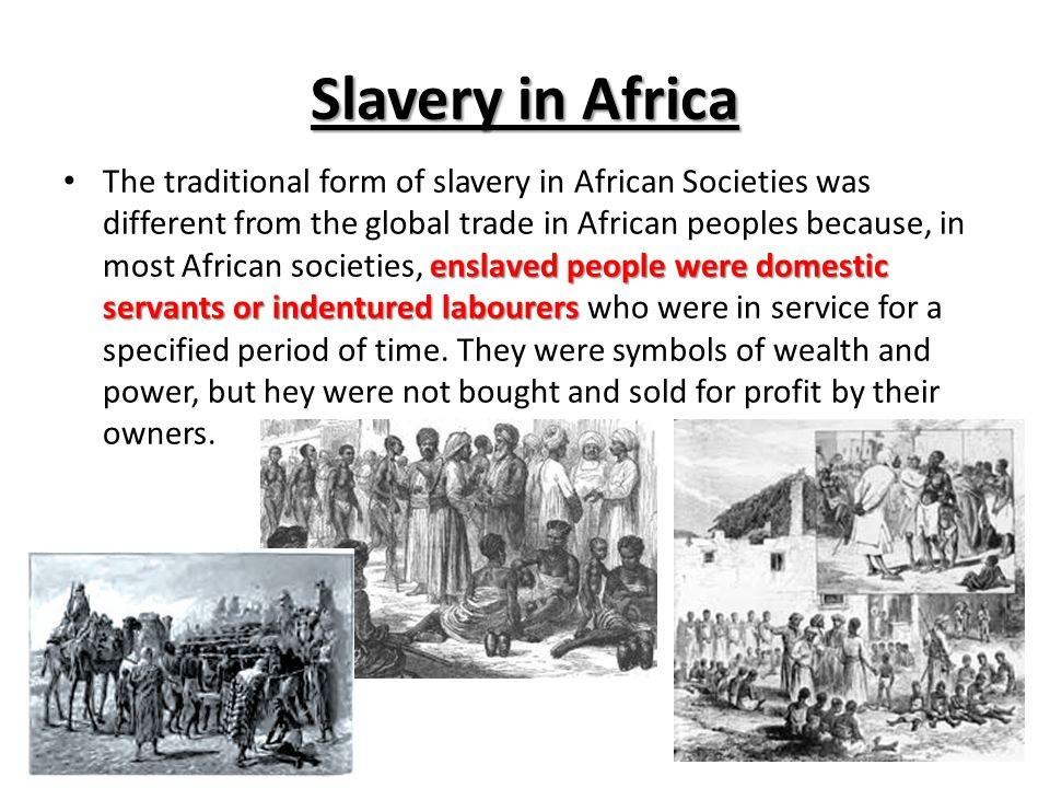 Slavery in Africa enslaved people were domestic servants or indentured labourers The traditional form of slavery in African Societies was different from the global trade in African peoples because, in most African societies, enslaved people were domestic servants or indentured labourers who were in service for a specified period of time.