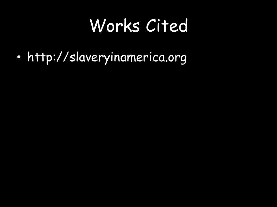 Works Cited http://slaveryinamerica.org
