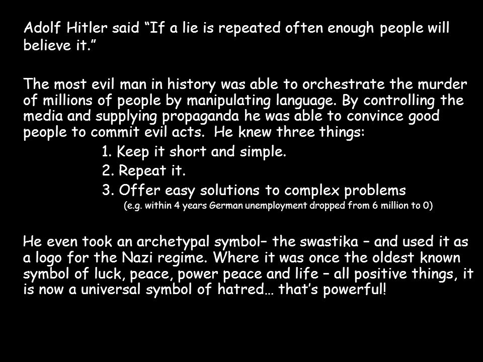 "Adolf Hitler said ""If a lie is repeated often enough people will believe it."" The most evil man in history was able to orchestrate the murder of milli"