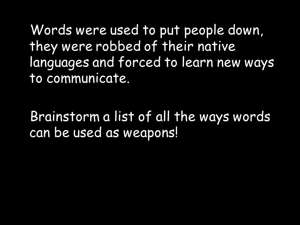 Words were used to put people down, they were robbed of their native languages and forced to learn new ways to communicate.