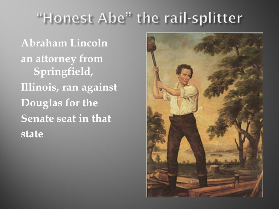 Abraham Lincoln an attorney from Springfield, Illinois, ran against Douglas for the Senate seat in that state