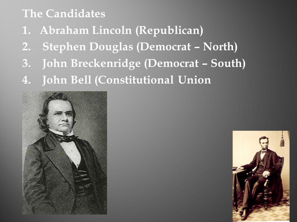 The Candidates 1.Abraham Lincoln (Republican) 2. Stephen Douglas (Democrat – North) 3.