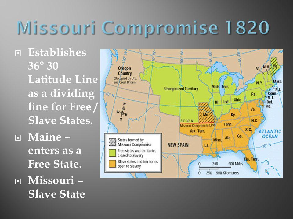  Establishes 36° 30 Latitude Line as a dividing line for Free / Slave States.