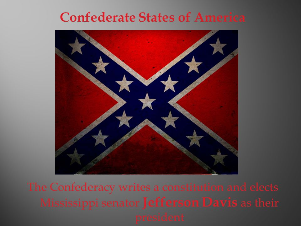 Confederate States of America The Confederacy writes a constitution and elects Mississippi senator Jefferson Davis as their president