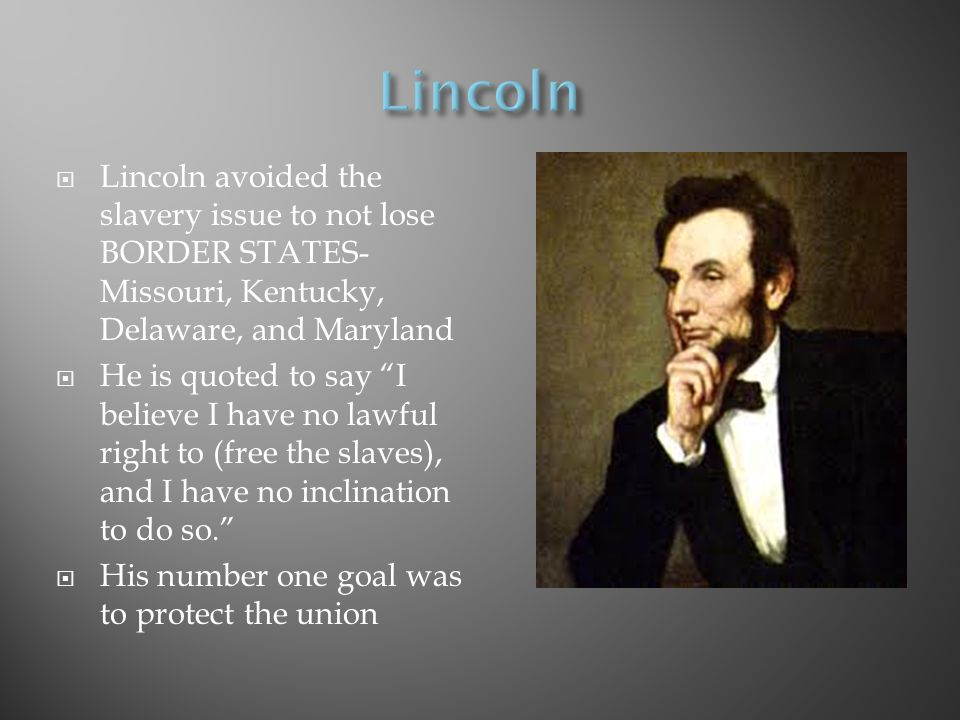  Lincoln avoided the slavery issue to not lose BORDER STATES- Missouri, Kentucky, Delaware, and Maryland  He is quoted to say I believe I have no lawful right to (free the slaves), and I have no inclination to do so.  His number one goal was to protect the union