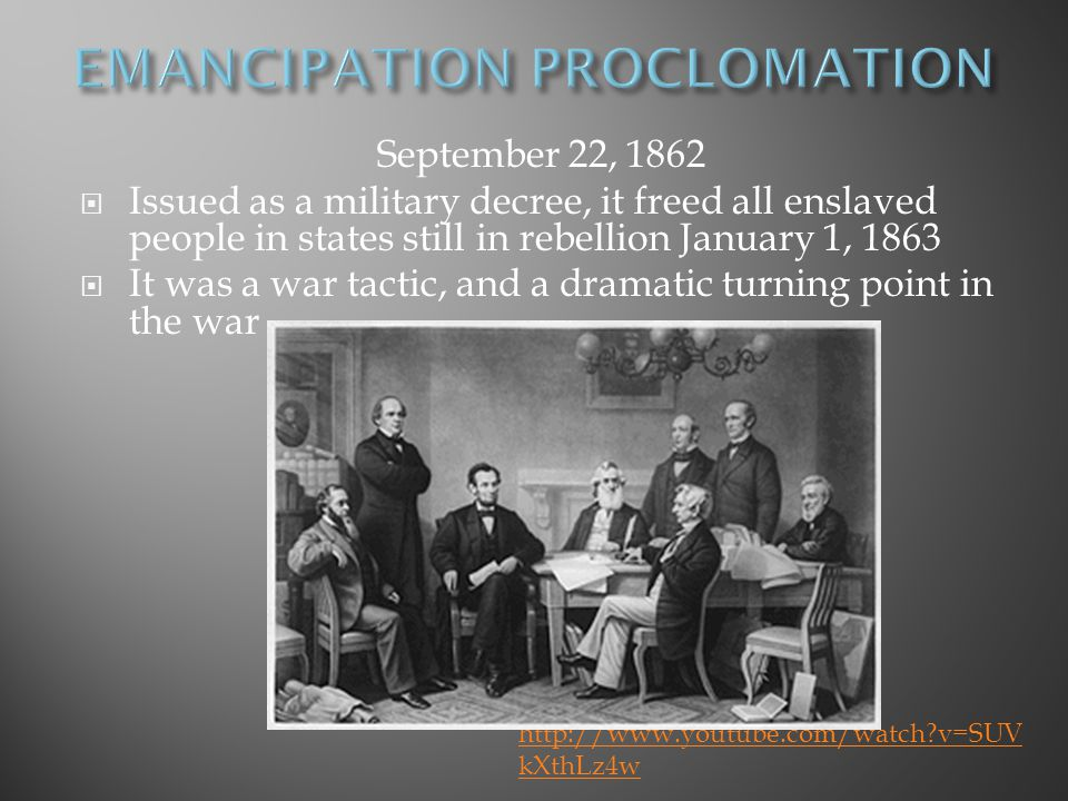 September 22, 1862  Issued as a military decree, it freed all enslaved people in states still in rebellion January 1, 1863  It was a war tactic, and a dramatic turning point in the war http://www.youtube.com/watch?v=SUV kXthLz4w