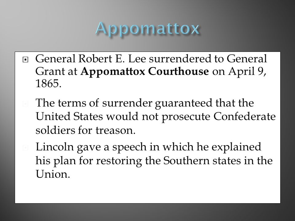  General Robert E.Lee surrendered to General Grant at Appomattox Courthouse on April 9, 1865.