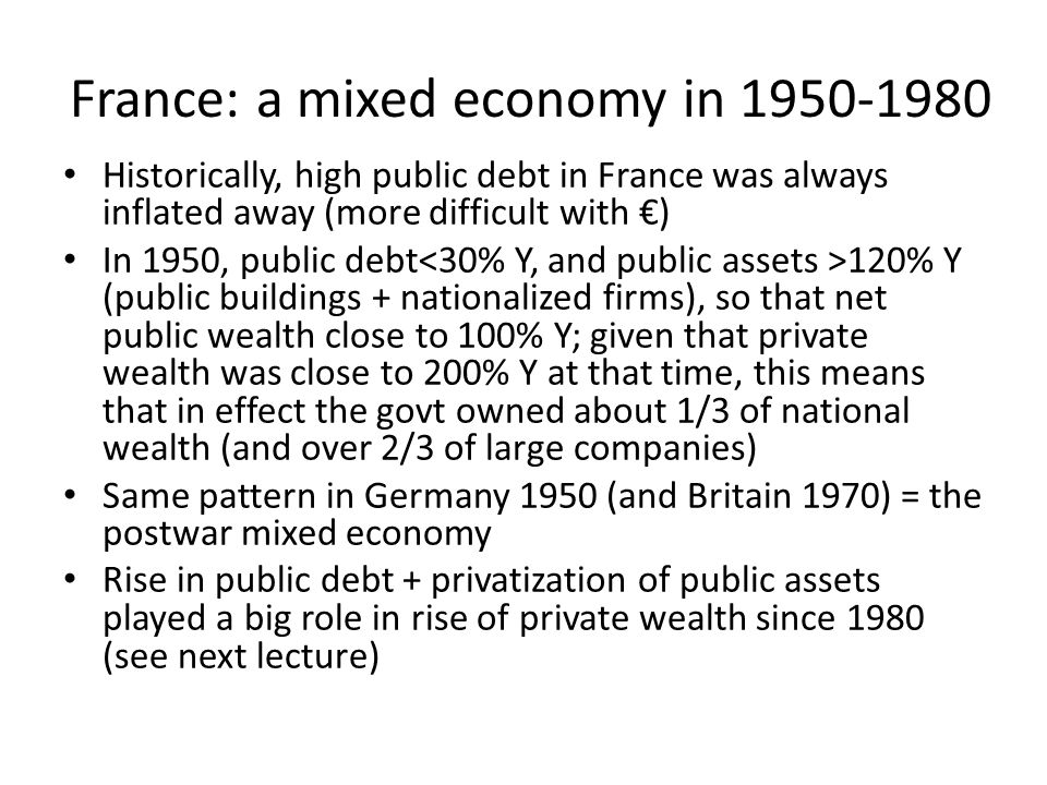 France: a mixed economy in 1950-1980 Historically, high public debt in France was always inflated away (more difficult with €) In 1950, public debt 120% Y (public buildings + nationalized firms), so that net public wealth close to 100% Y; given that private wealth was close to 200% Y at that time, this means that in effect the govt owned about 1/3 of national wealth (and over 2/3 of large companies) Same pattern in Germany 1950 (and Britain 1970) = the postwar mixed economy Rise in public debt + privatization of public assets played a big role in rise of private wealth since 1980 (see next lecture)