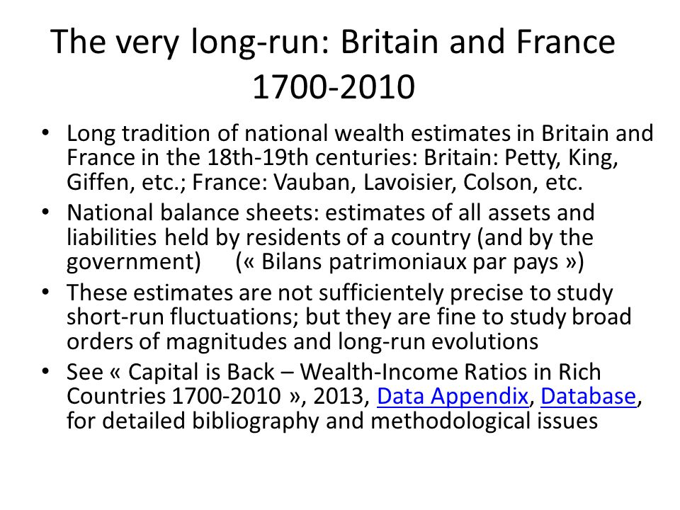 The very long-run: Britain and France 1700-2010 Long tradition of national wealth estimates in Britain and France in the 18th-19th centuries: Britain: Petty, King, Giffen, etc.; France: Vauban, Lavoisier, Colson, etc.