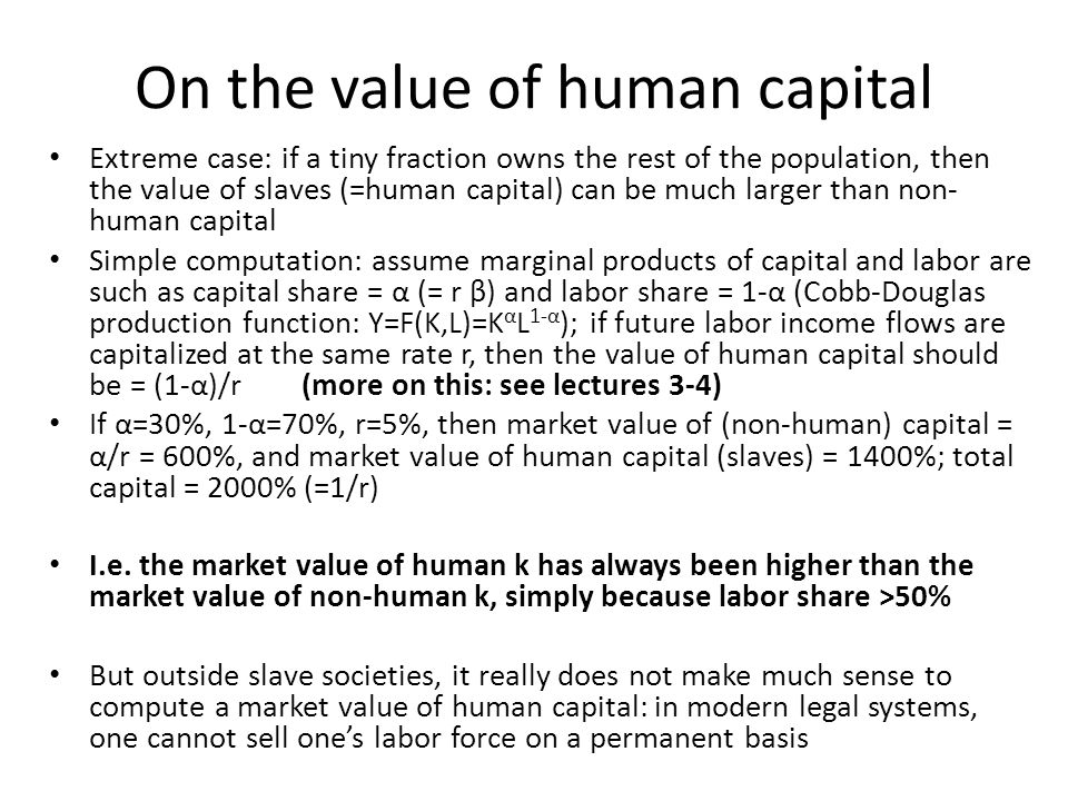 On the value of human capital Extreme case: if a tiny fraction owns the rest of the population, then the value of slaves (=human capital) can be much larger than non- human capital Simple computation: assume marginal products of capital and labor are such as capital share = α (= r β) and labor share = 1-α (Cobb-Douglas production function: Y=F(K,L)=K α L 1-α ); if future labor income flows are capitalized at the same rate r, then the value of human capital should be = (1-α)/r (more on this: see lectures 3-4) If α=30%, 1-α=70%, r=5%, then market value of (non-human) capital = α/r = 600%, and market value of human capital (slaves) = 1400%; total capital = 2000% (=1/r) I.e.