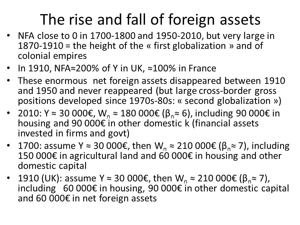 The rise and fall of foreign assets NFA close to 0 in 1700-1800 and 1950-2010, but very large in 1870-1910 = the height of the « first globalization » and of colonial empires In 1910, NFA≈200% of Y in UK, ≈100% in France These enormous net foreign assets disappeared between 1910 and 1950 and never reappeared (but large cross-border gross positions developed since 1970s-80s: « second globalization ») 2010: Y ≈ 30 000€, W n ≈ 180 000€ (β n ≈ 6), including 90 000€ in housing and 90 000€ in other domestic k (financial assets invested in firms and govt) 1700: assume Y ≈ 30 000€, then W n ≈ 210 000€ (β n ≈ 7), including 150 000€ in agricultural land and 60 000€ in housing and other domestic capital 1910 (UK): assume Y ≈ 30 000€, then W n ≈ 210 000€ (β n ≈ 7), including 60 000€ in housing, 90 000€ in other domestic capital and 60 000€ in net foreign assets