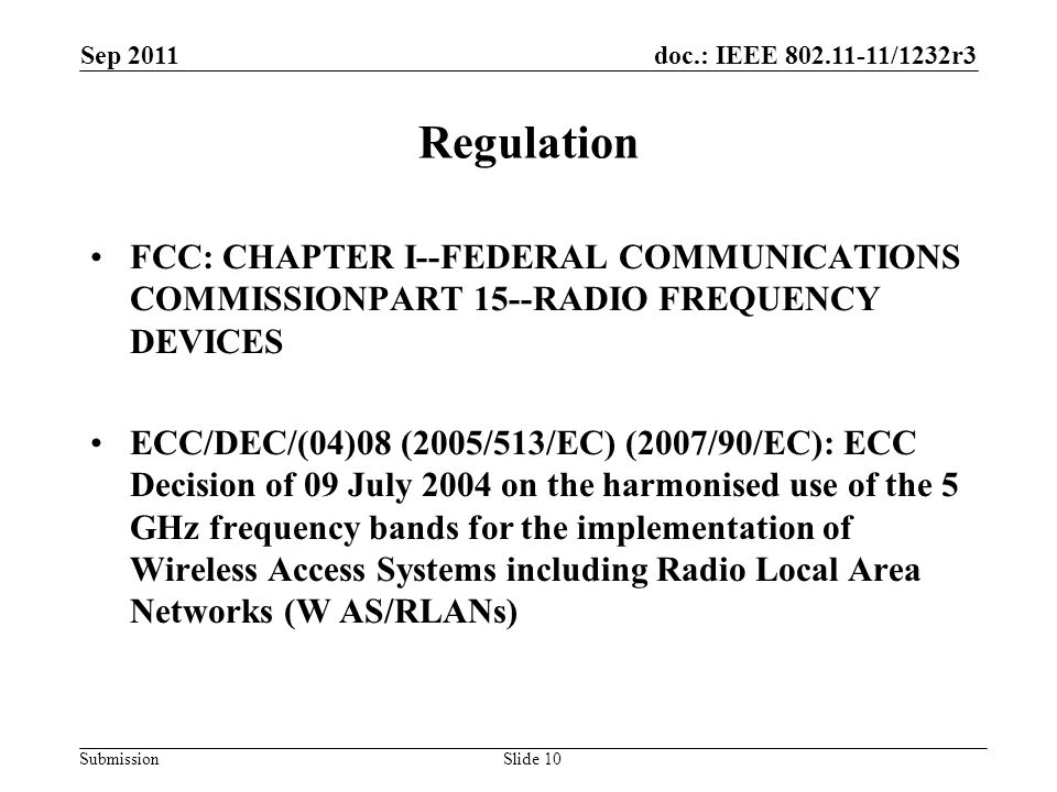 doc.: IEEE 802.11-11/1232r3 Submission Sep 2011 Slide 10 Regulation FCC: CHAPTER I--FEDERAL COMMUNICATIONS COMMISSIONPART 15--RADIO FREQUENCY DEVICES ECC/DEC/(04)08 (2005/513/EC) (2007/90/EC): ECC Decision of 09 July 2004 on the harmonised use of the 5 GHz frequency bands for the implementation of Wireless Access Systems including Radio Local Area Networks (W AS/RLANs)