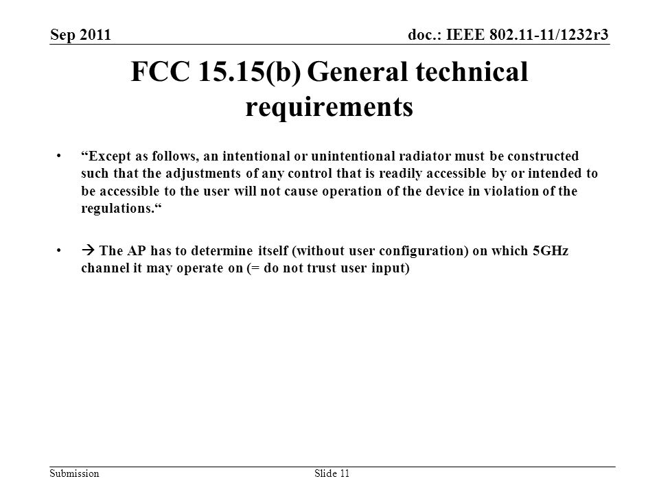 doc.: IEEE 802.11-11/1232r3 Submission Sep 2011 Slide 11 FCC 15.15(b) General technical requirements Except as follows, an intentional or unintentional radiator must be constructed such that the adjustments of any control that is readily accessible by or intended to be accessible to the user will not cause operation of the device in violation of the regulations.  The AP has to determine itself (without user configuration) on which 5GHz channel it may operate on (= do not trust user input)
