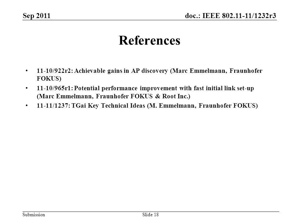 doc.: IEEE 802.11-11/1232r3 Submission Sep 2011 Slide 18 References 11-10/922r2: Achievable gains in AP discovery (Marc Emmelmann, Fraunhofer FOKUS) 11-10/965r1: Potential performance improvement with fast initial link set-up (Marc Emmelmann, Fraunhofer FOKUS & Root Inc.) 11-11/1237: TGai Key Technical Ideas (M.
