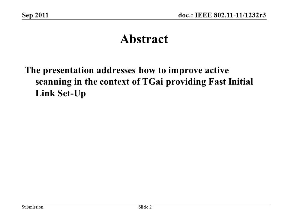 doc.: IEEE 802.11-11/1232r3 Submission Sep 2011 Slide 2 Abstract The presentation addresses how to improve active scanning in the context of TGai providing Fast Initial Link Set-Up