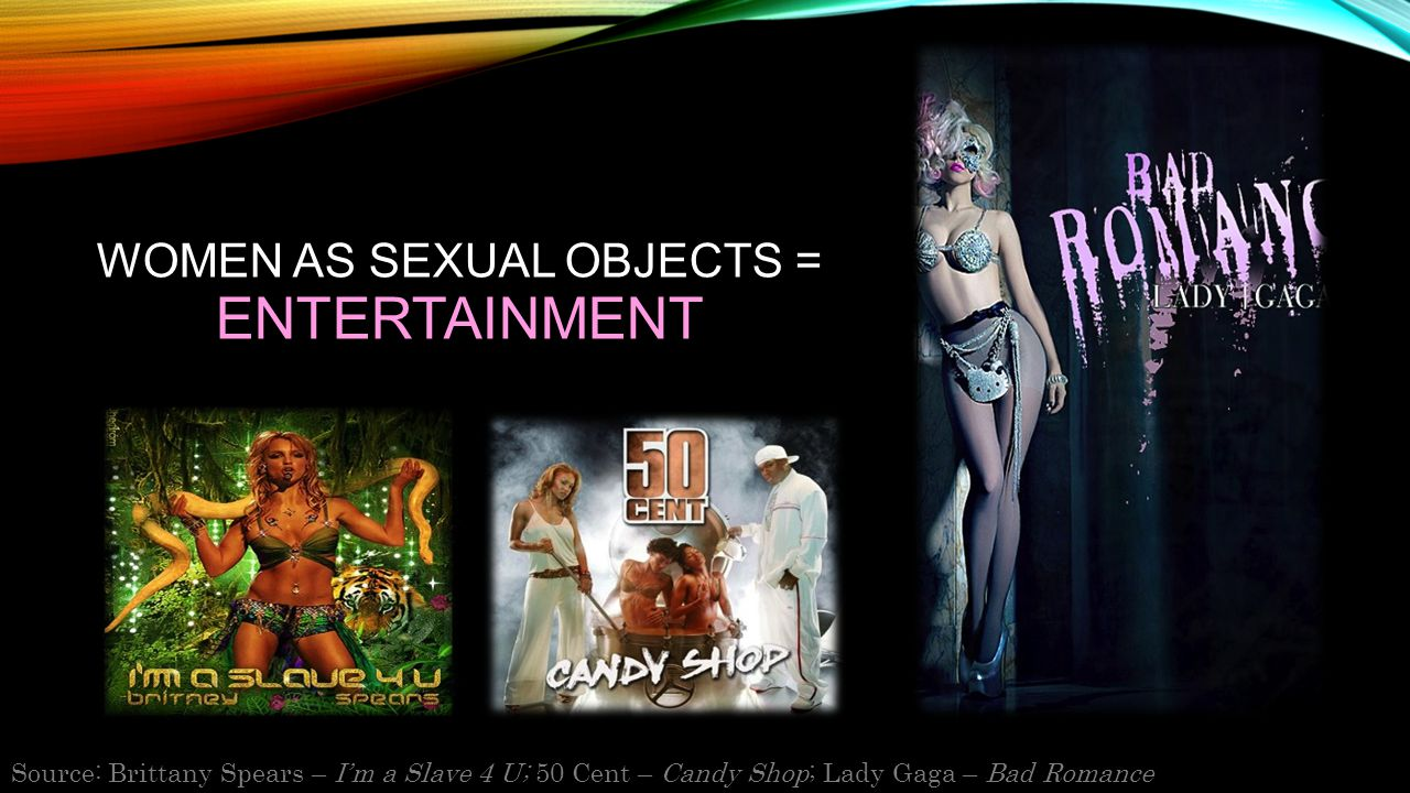 WOMEN AS SEXUAL OBJECTS = ENTERTAINMENT Source: Brittany Spears – I'm a Slave 4 U; 50 Cent – Candy Shop; Lady Gaga – Bad Romance