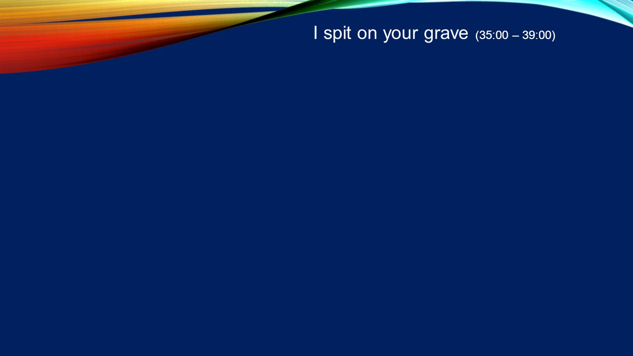 I spit on your grave (35:00 – 39:00)