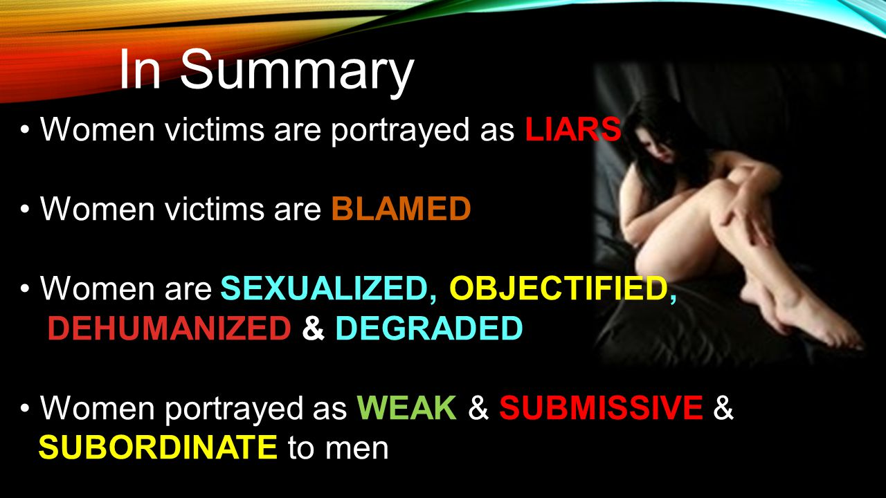 In Summary Women victims are portrayed as LIARS Women victims are BLAMED Women are SEXUALIZED, OBJECTIFIED, DEHUMANIZED & DEGRADED Women portrayed as WEAK & SUBMISSIVE & SUBORDINATE to men