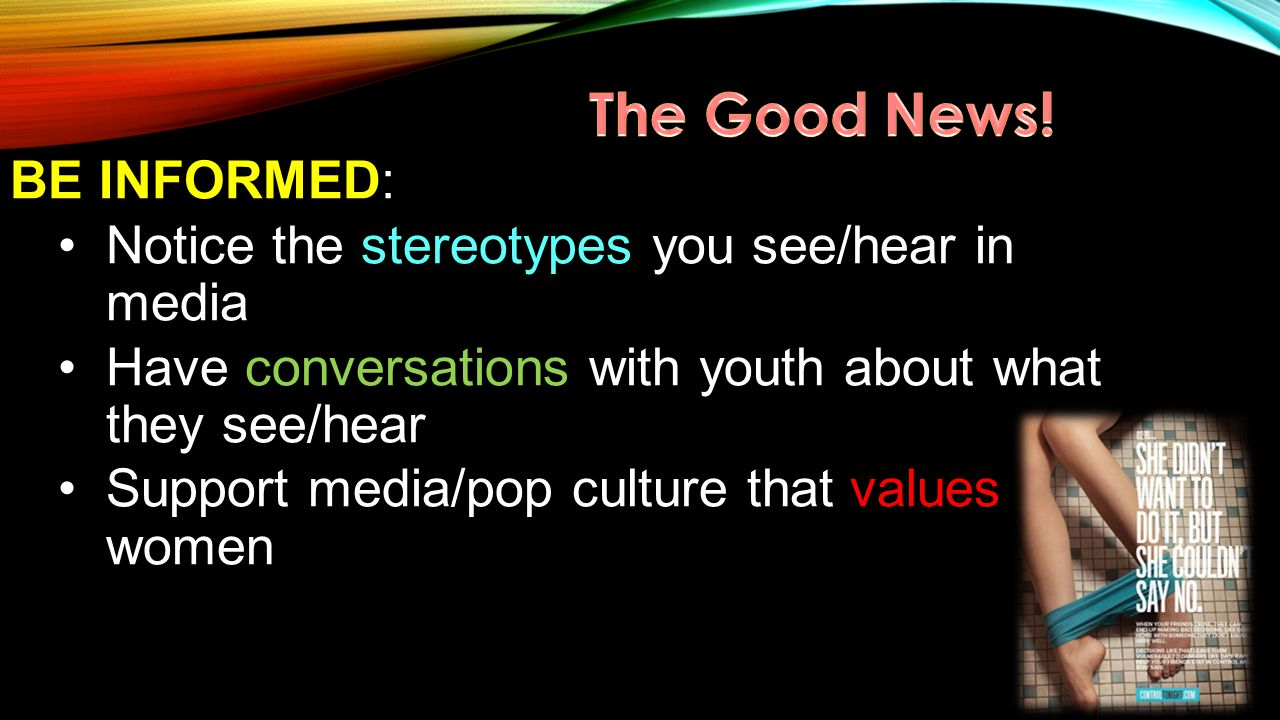 BE INFORMED: Notice the stereotypes you see/hear in media Have conversations with youth about what they see/hear Support media/pop culture that values women