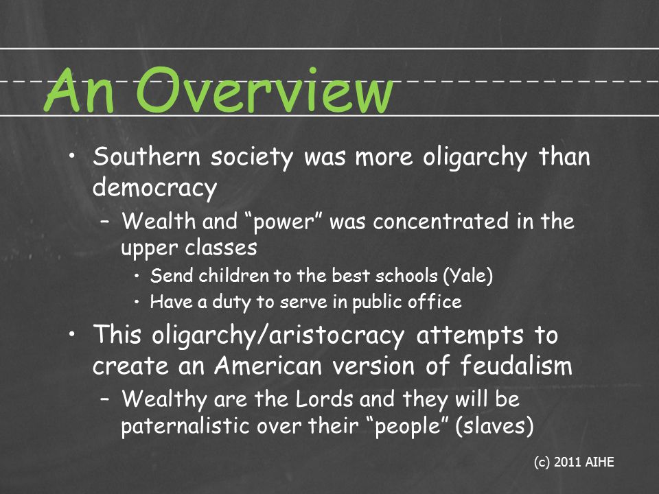 An Overview Southern society was more oligarchy than democracy –Wealth and power was concentrated in the upper classes Send children to the best schools (Yale) Have a duty to serve in public office This oligarchy/aristocracy attempts to create an American version of feudalism –Wealthy are the Lords and they will be paternalistic over their people (slaves) (c) 2011 AIHE