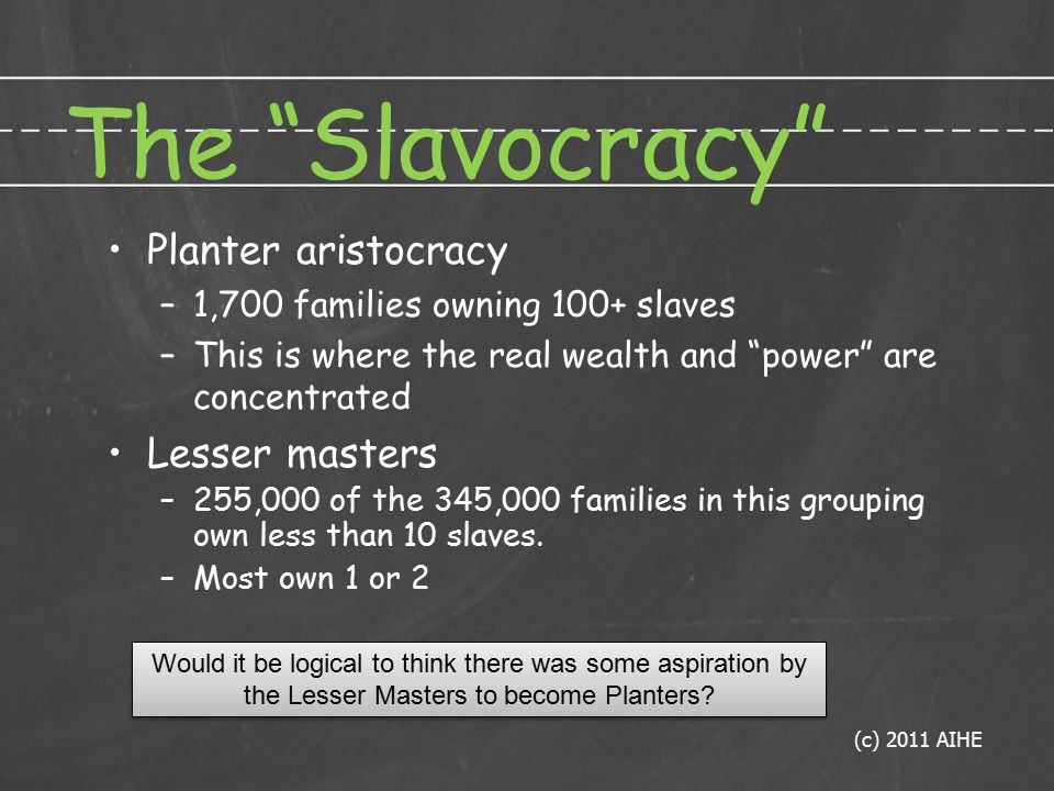 The Slavocracy Planter aristocracy –1,700 families owning 100+ slaves –This is where the real wealth and power are concentrated Lesser masters –255,000 of the 345,000 families in this grouping own less than 10 slaves.