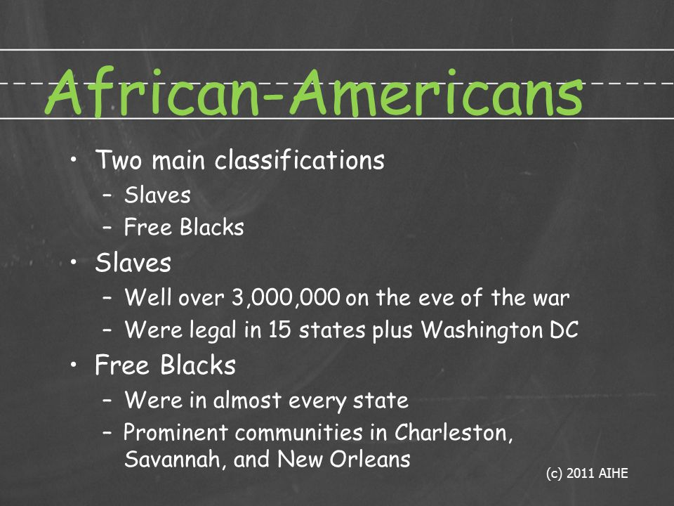 African-Americans Two main classifications –Slaves –Free Blacks Slaves –Well over 3,000,000 on the eve of the war –Were legal in 15 states plus Washington DC Free Blacks –Were in almost every state –Prominent communities in Charleston, Savannah, and New Orleans (c) 2011 AIHE