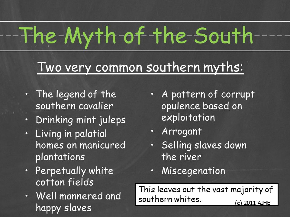 The Myth of the South The legend of the southern cavalier Drinking mint juleps Living in palatial homes on manicured plantations Perpetually white cotton fields Well mannered and happy slaves A pattern of corrupt opulence based on exploitation Arrogant Selling slaves down the river Miscegenation Two very common southern myths: This leaves out the vast majority of southern whites.