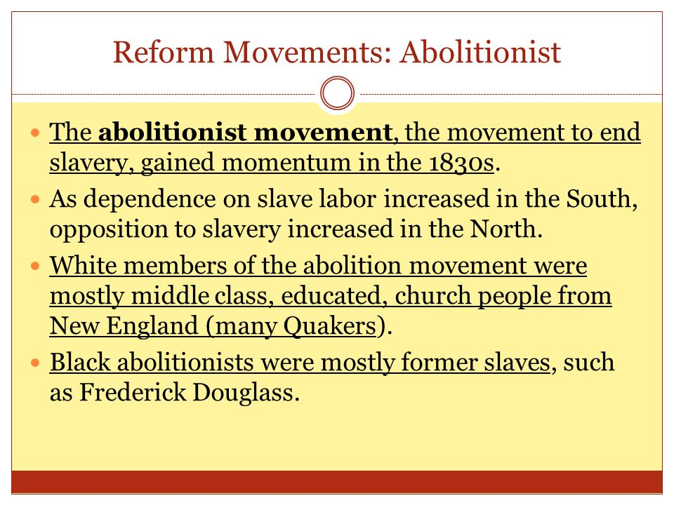 Reform Movements: Abolitionist The abolitionist movement, the movement to end slavery, gained momentum in the 1830s. As dependence on slave labor incr