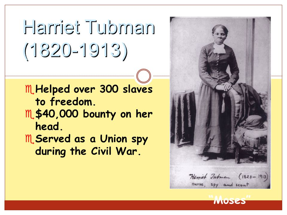 "Harriet Tubman (1820-1913) eHelped over 300 slaves to freedom. e$40,000 bounty on her head. eServed as a Union spy during the Civil War. ""Moses"""