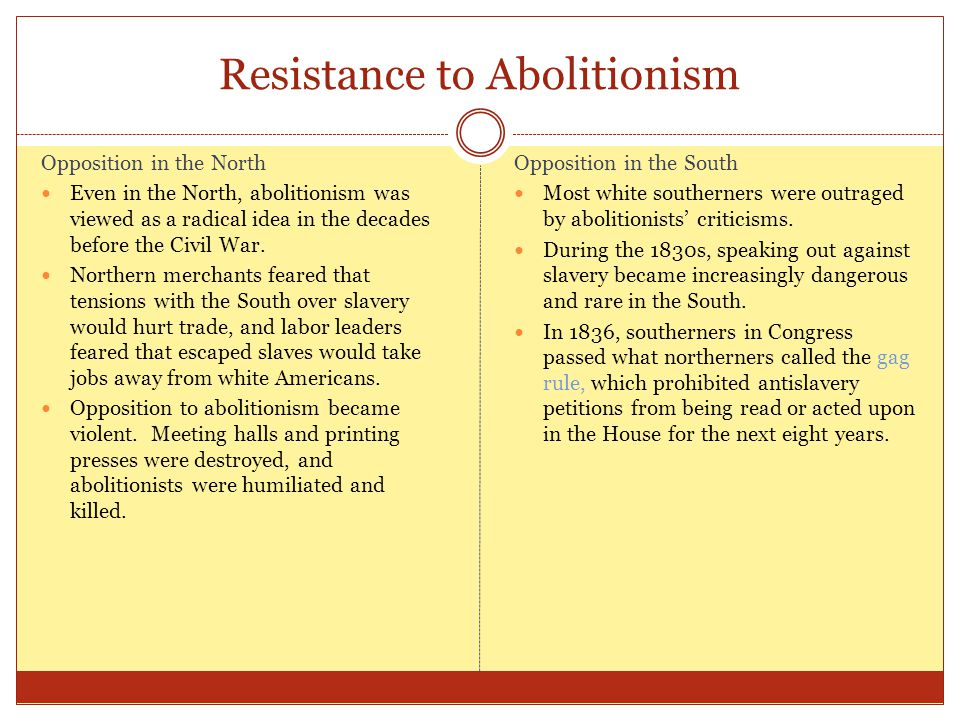 Resistance to Abolitionism Opposition in the North Even in the North, abolitionism was viewed as a radical idea in the decades before the Civil War. N