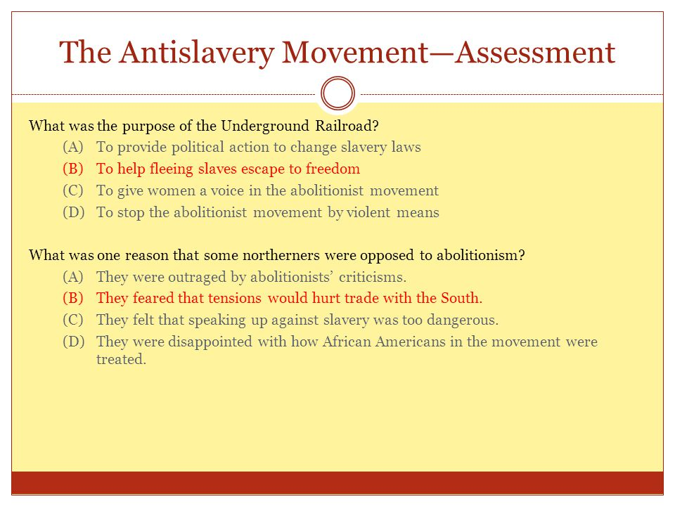 The Antislavery Movement—Assessment What was the purpose of the Underground Railroad? (A)To provide political action to change slavery laws (B)To help