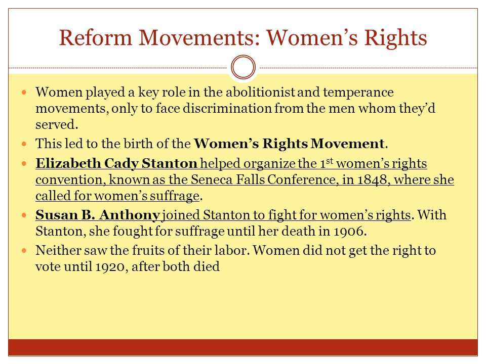Reform Movements: Women's Rights Women played a key role in the abolitionist and temperance movements, only to face discrimination from the men whom t