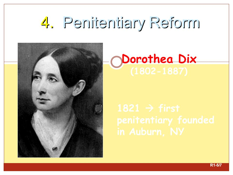 4. Penitentiary Reform Dorothea Dix (1802-1887) 1821  first penitentiary founded in Auburn, NY R1-5/7
