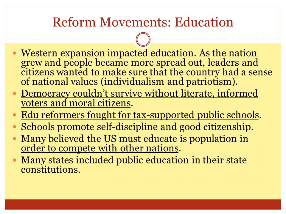 Reform Movements: Education Western expansion impacted education. As the nation grew and people became more spread out, leaders and citizens wanted to