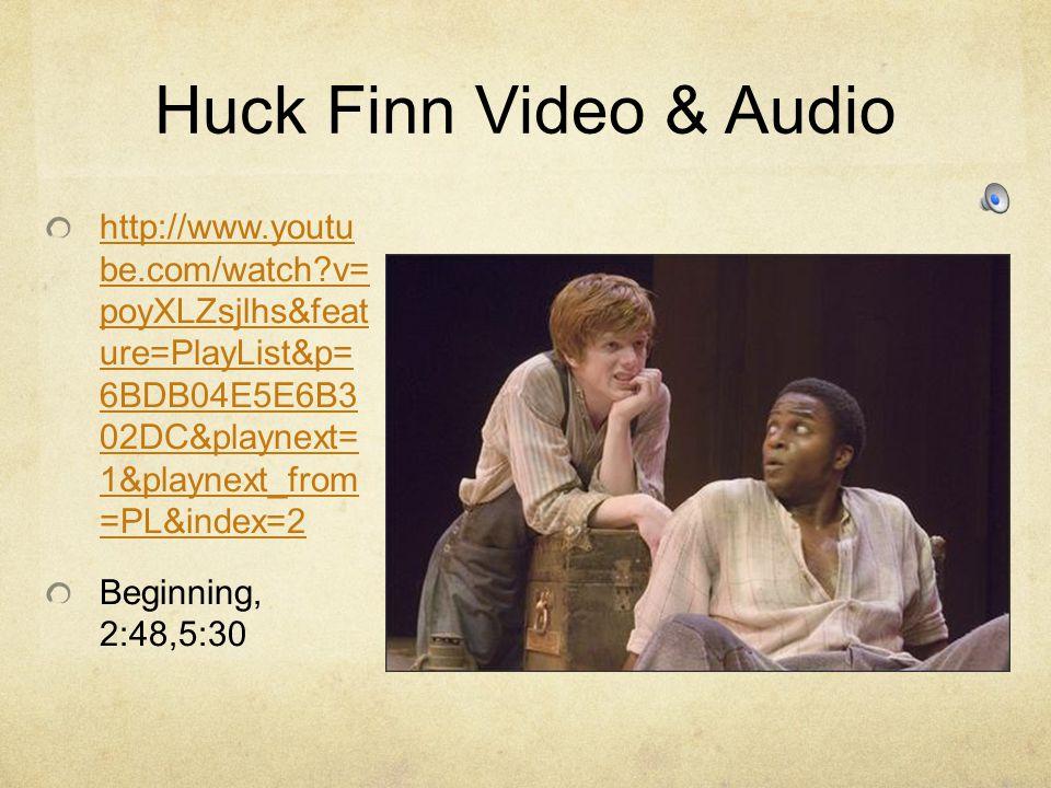 Huck Finn Video & Audio http://www.youtu be.com/watch?v= poyXLZsjlhs&feat ure=PlayList&p= 6BDB04E5E6B3 02DC&playnext= 1&playnext_from =PL&index=2 Beginning, 2:48,5:30