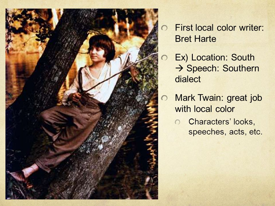 First local color writer: Bret Harte Ex) Location: South  Speech: Southern dialect Mark Twain: great job with local color Characters' looks, speeches, acts, etc.