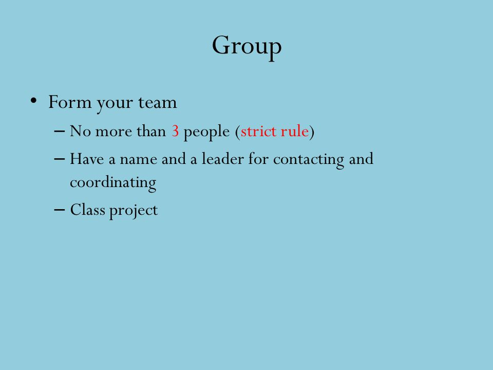 Group Form your team – No more than 3 people (strict rule) – Have a name and a leader for contacting and coordinating – Class project