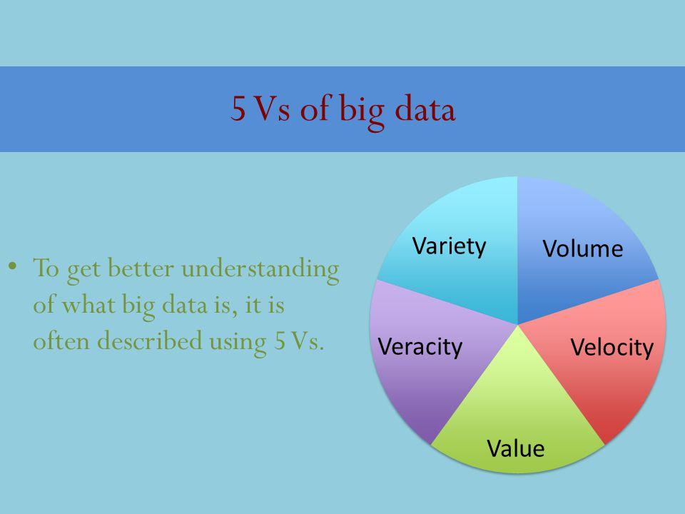5 Vs of big data To get better understanding of what big data is, it is often described using 5 Vs.