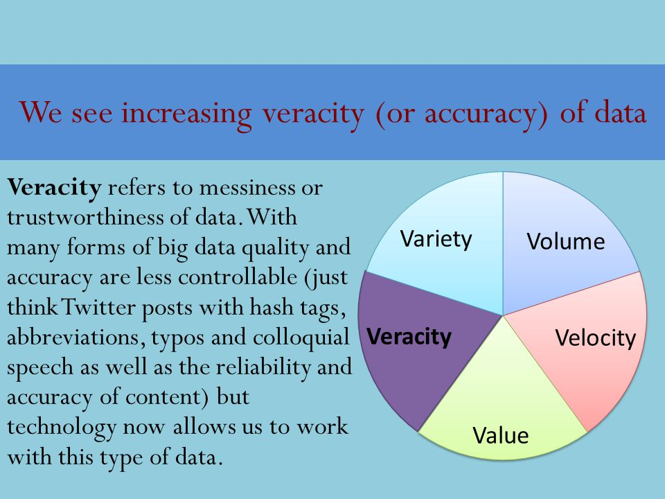 We see increasing veracity (or accuracy) of data Veracity refers to messiness or trustworthiness of data. With many forms of big data quality and accu