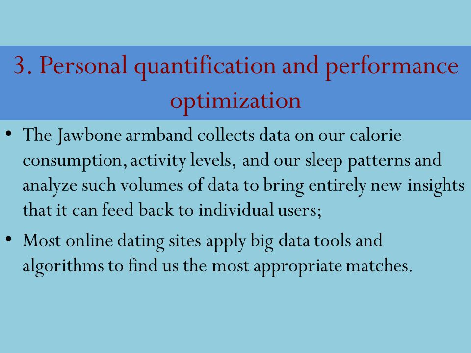 3. Personal quantification and performance optimization The Jawbone armband collects data on our calorie consumption, activity levels, and our sleep p