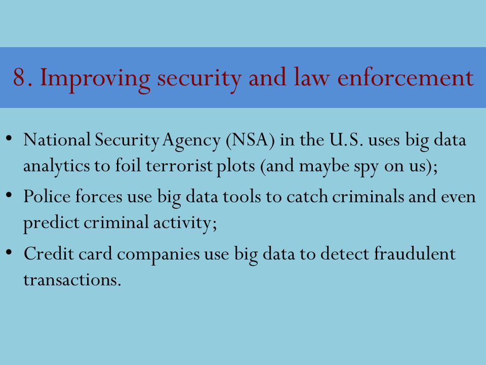 8. Improving security and law enforcement National Security Agency (NSA) in the U.S. uses big data analytics to foil terrorist plots (and maybe spy on