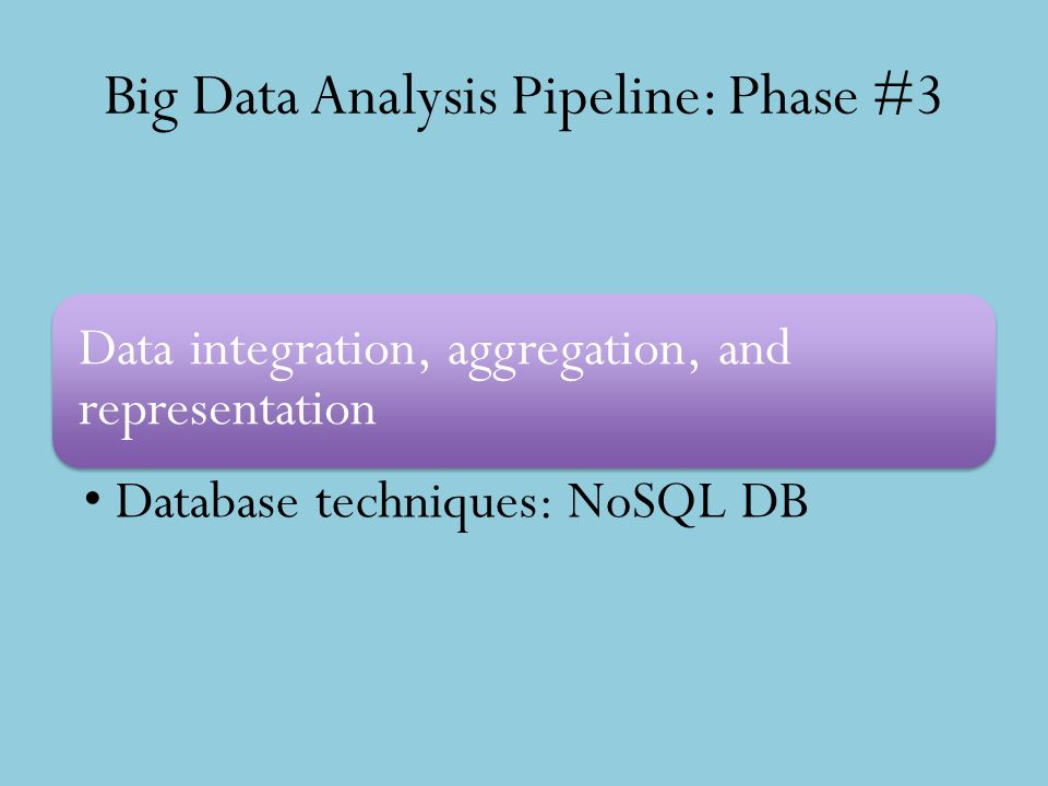 Big Data Analysis Pipeline: Phase #3 Data integration, aggregation, and representation Database techniques: NoSQL DB