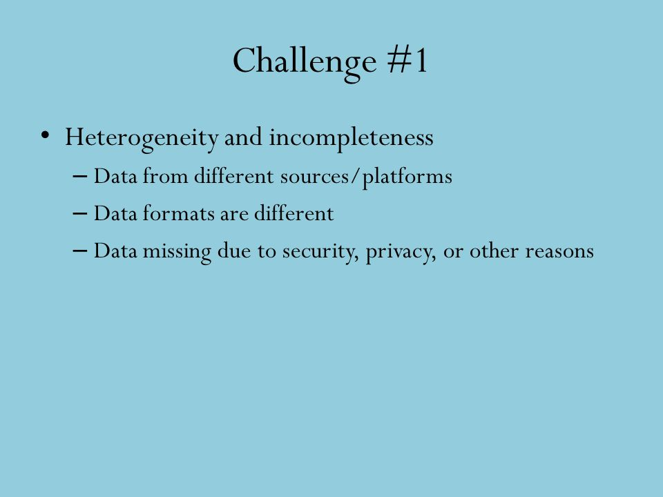 Challenge #1 Heterogeneity and incompleteness – Data from different sources/platforms – Data formats are different – Data missing due to security, pri