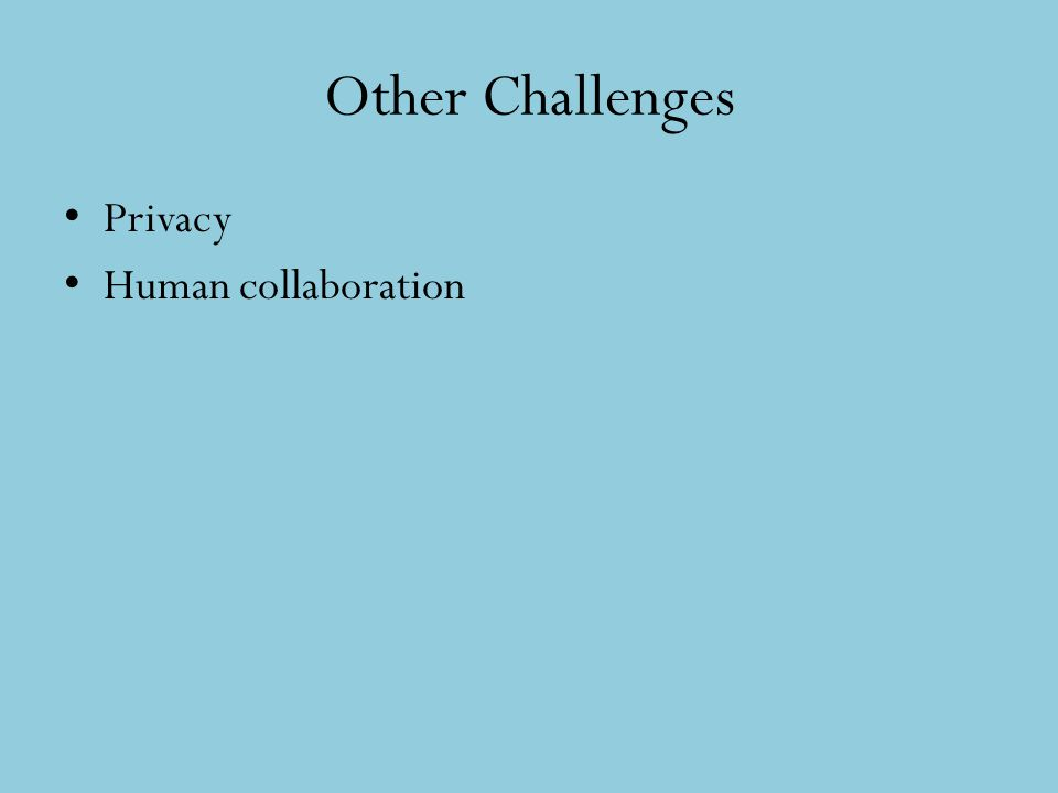 Other Challenges Privacy Human collaboration