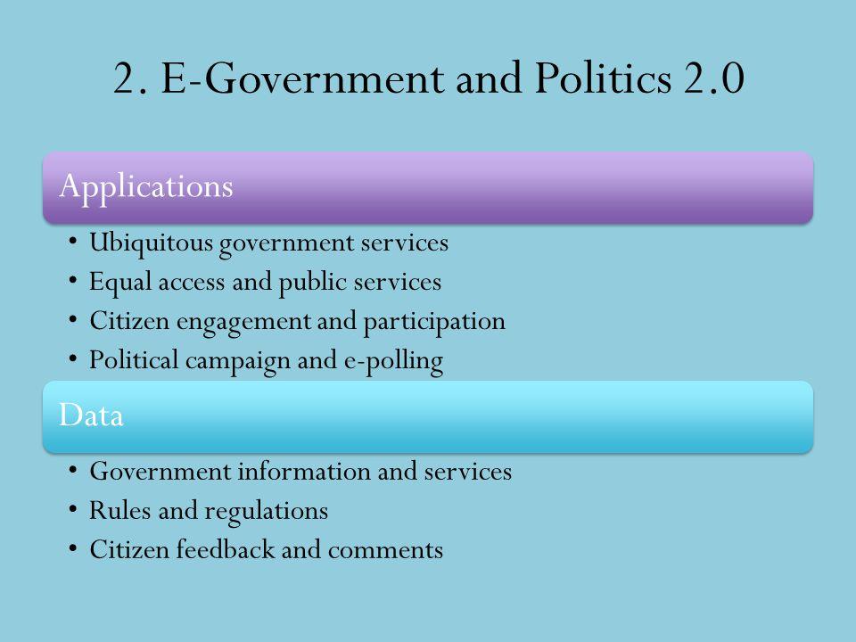2. E-Government and Politics 2.0 Applications Ubiquitous government services Equal access and public services Citizen engagement and participation Pol