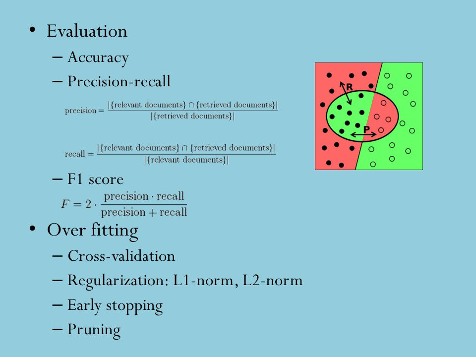 Evaluation – Accuracy – Precision-recall – F1 score Over fitting – Cross-validation – Regularization: L1-norm, L2-norm – Early stopping – Pruning