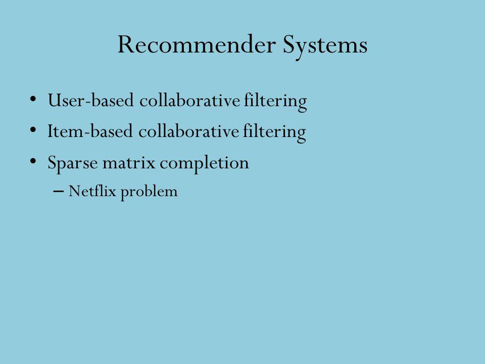 Recommender Systems User-based collaborative filtering Item-based collaborative filtering Sparse matrix completion – Netflix problem