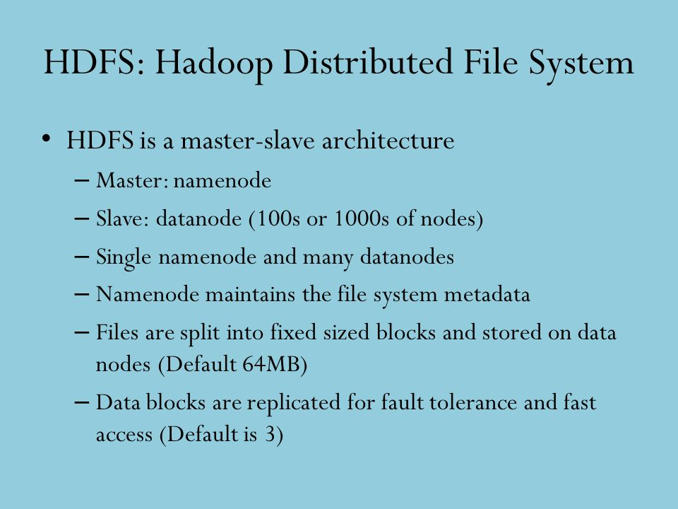 HDFS: Hadoop Distributed File System HDFS is a master-slave architecture – Master: namenode – Slave: datanode (100s or 1000s of nodes) – Single nameno